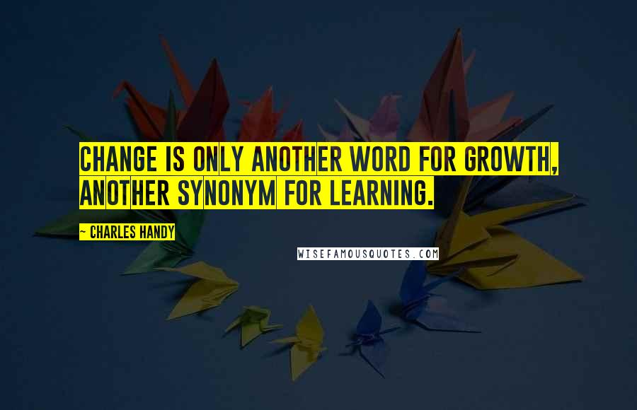 Charles Handy Quotes: Change is only another word for growth, another synonym for learning.