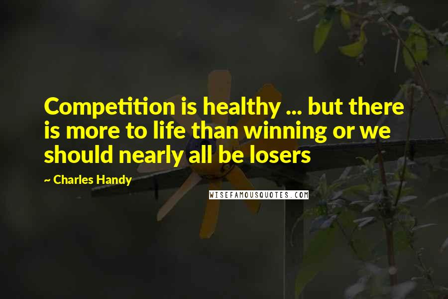 Charles Handy Quotes: Competition is healthy ... but there is more to life than winning or we should nearly all be losers