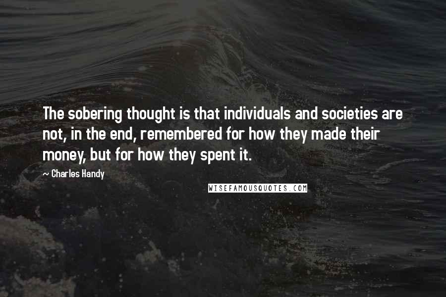Charles Handy Quotes: The sobering thought is that individuals and societies are not, in the end, remembered for how they made their money, but for how they spent it.