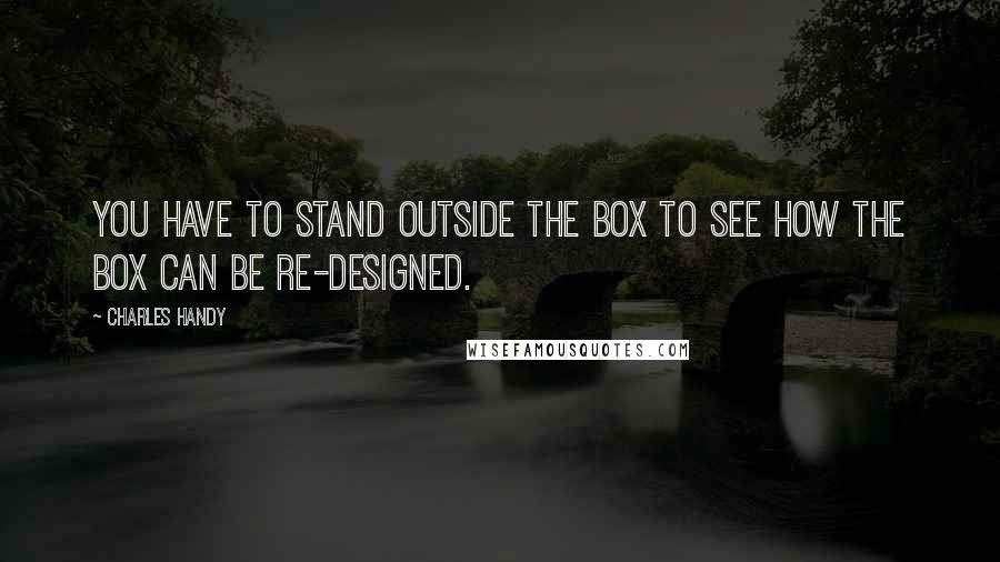 Charles Handy Quotes: You have to stand outside the box to see how the box can be re-designed.