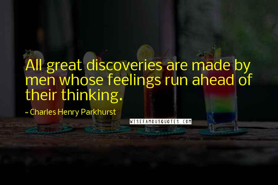 Charles Henry Parkhurst Quotes: All great discoveries are made by men whose feelings run ahead of their thinking.