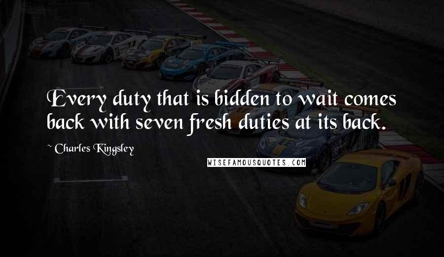 Charles Kingsley Quotes: Every duty that is bidden to wait comes back with seven fresh duties at its back.