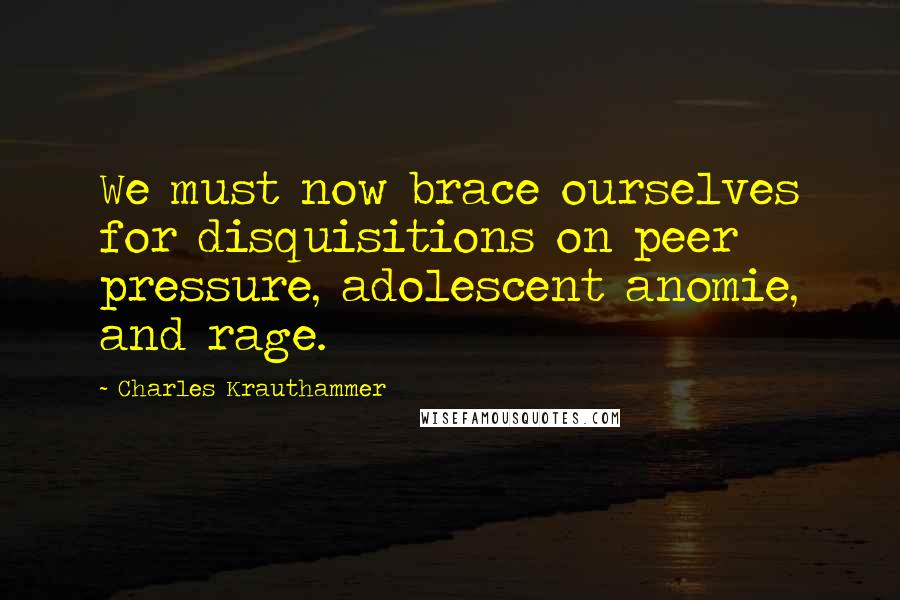 Charles Krauthammer Quotes: We must now brace ourselves for disquisitions on peer pressure, adolescent anomie, and rage.