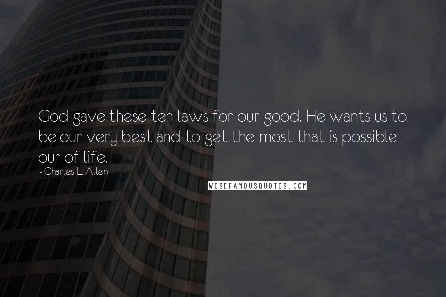 Charles L. Allen Quotes: God gave these ten laws for our good. He wants us to be our very best and to get the most that is possible our of life.