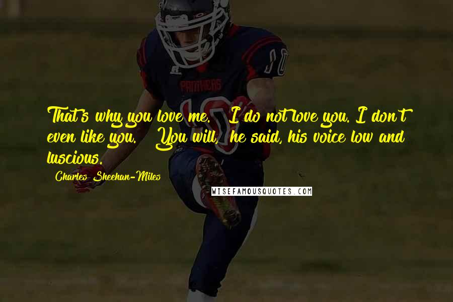 "Charles Sheehan-Miles Quotes: That's why you love me."" ""I do not love you. I don't even like you."" ""You will,"" he said, his voice low and luscious."