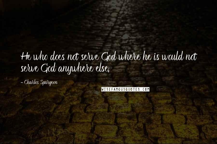 Charles Spurgeon Quotes: He who does not serve God where he is would not serve God anywhere else.