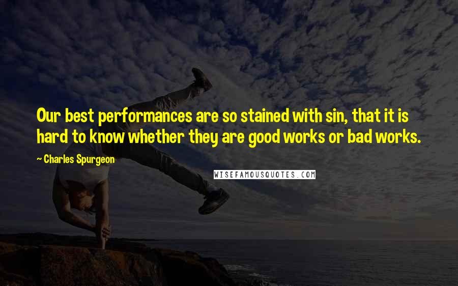 Charles Spurgeon Quotes: Our best performances are so stained with sin, that it is hard to know whether they are good works or bad works.