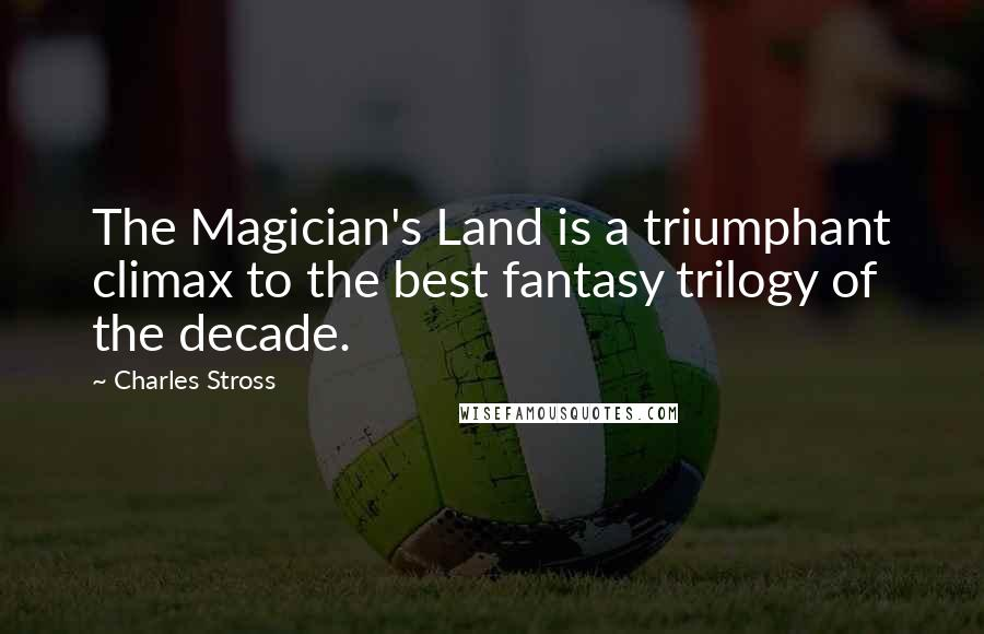 Charles Stross Quotes: The Magician's Land is a triumphant climax to the best fantasy trilogy of the decade.