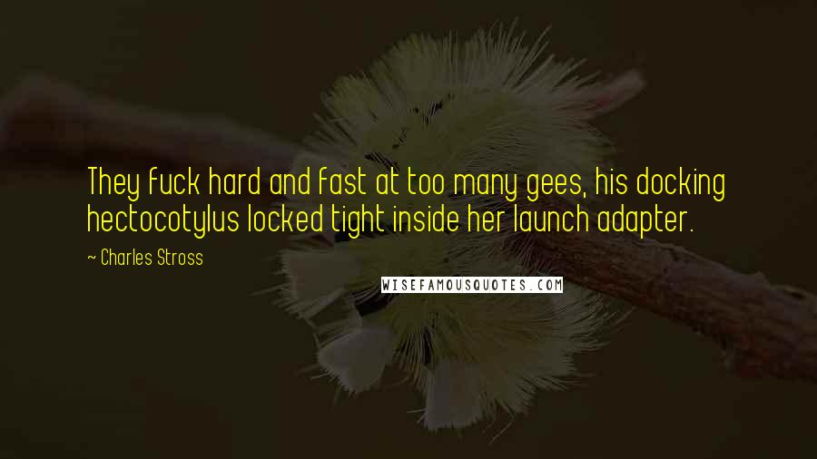 Charles Stross Quotes: They fuck hard and fast at too many gees, his docking hectocotylus locked tight inside her launch adapter.