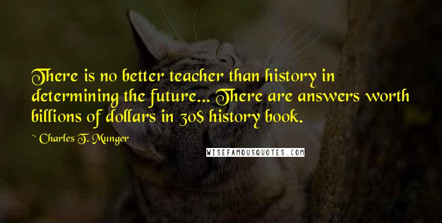 Charles T. Munger Quotes: There is no better teacher than history in determining the future... There are answers worth billions of dollars in 30$ history book.