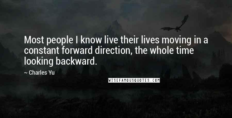 Charles Yu Quotes: Most people I know live their lives moving in a constant forward direction, the whole time looking backward.