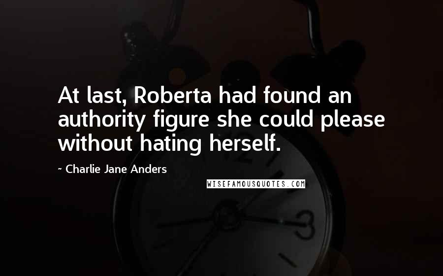 Charlie Jane Anders Quotes: At last, Roberta had found an authority figure she could please without hating herself.