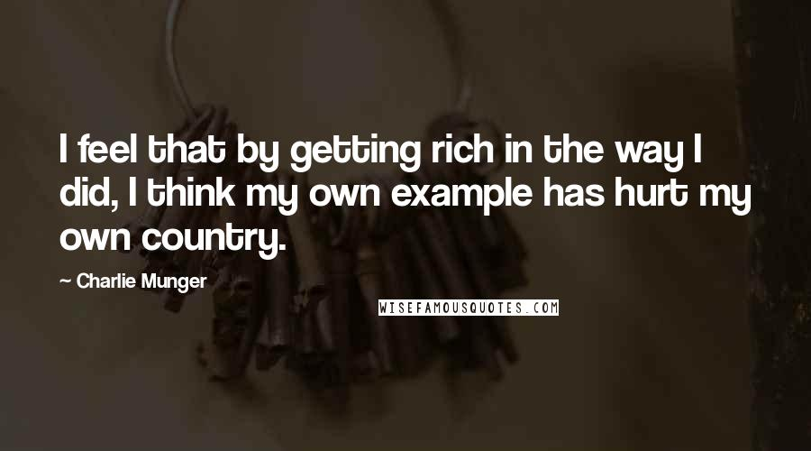 Charlie Munger Quotes: I feel that by getting rich in the way I did, I think my own example has hurt my own country.