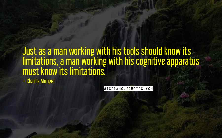 Charlie Munger Quotes: Just as a man working with his tools should know its limitations, a man working with his cognitive apparatus must know its limitations.