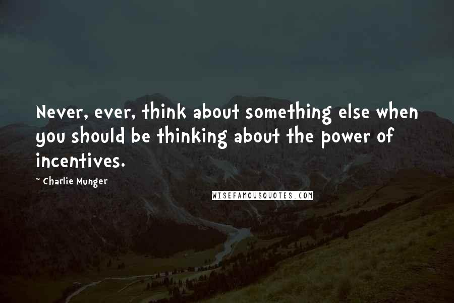 Charlie Munger Quotes: Never, ever, think about something else when you should be thinking about the power of incentives.