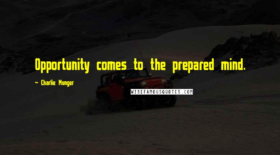 Charlie Munger Quotes: Opportunity comes to the prepared mind.