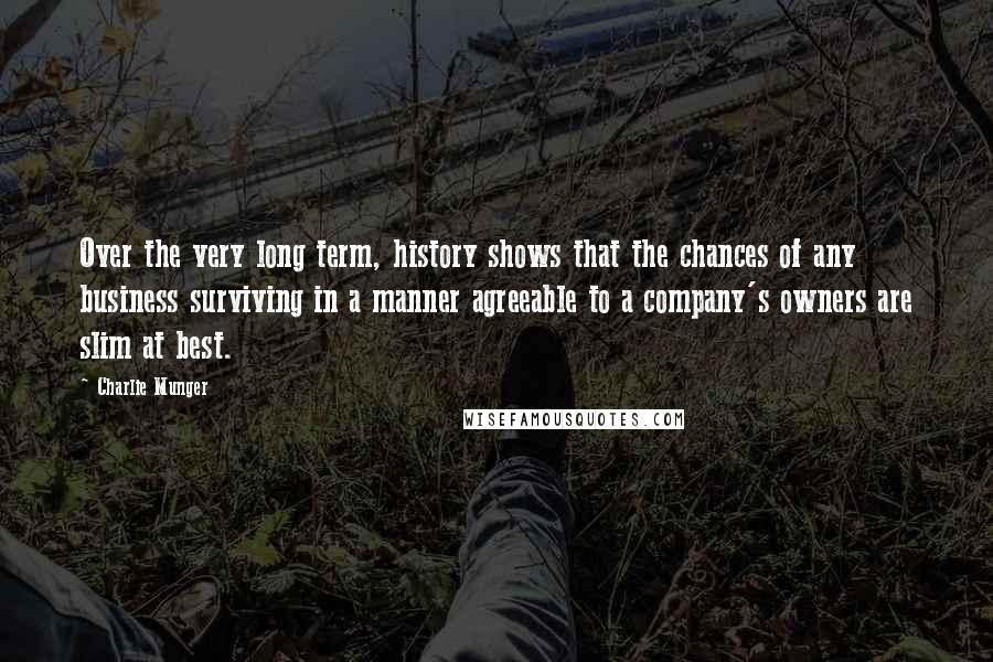Charlie Munger Quotes: Over the very long term, history shows that the chances of any business surviving in a manner agreeable to a company's owners are slim at best.