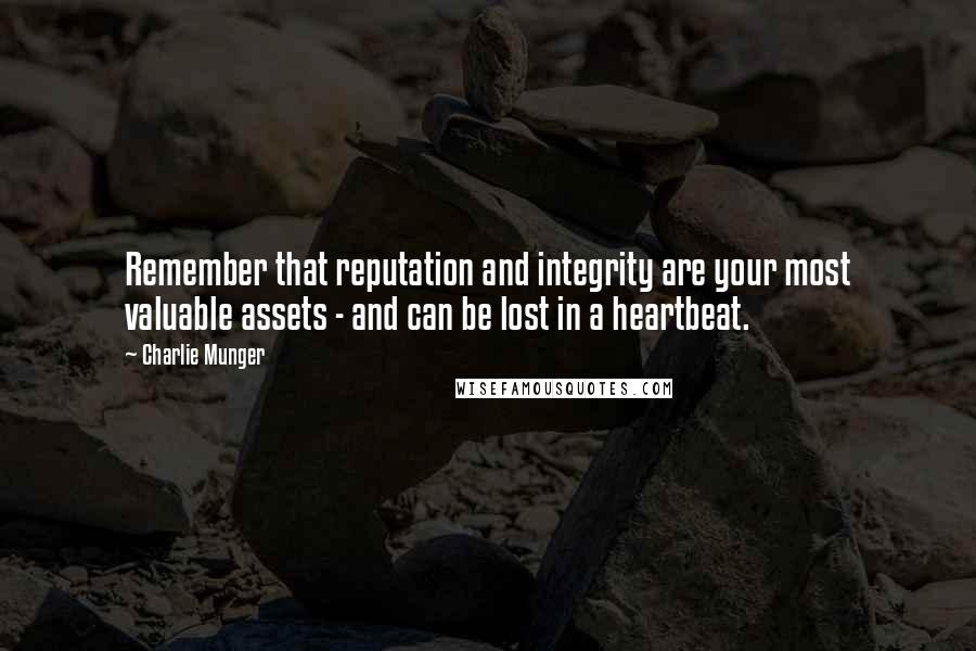 Charlie Munger Quotes: Remember that reputation and integrity are your most valuable assets - and can be lost in a heartbeat.