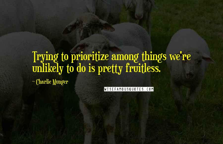Charlie Munger Quotes: Trying to prioritize among things we're unlikely to do is pretty fruitless.