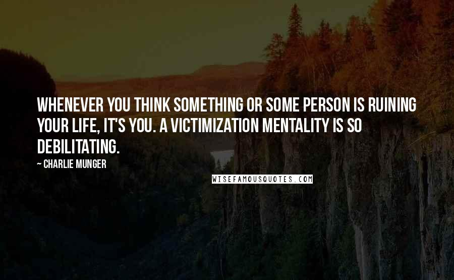 Charlie Munger Quotes: Whenever you think something or some person is ruining your life, it's you. A victimization mentality is so debilitating.