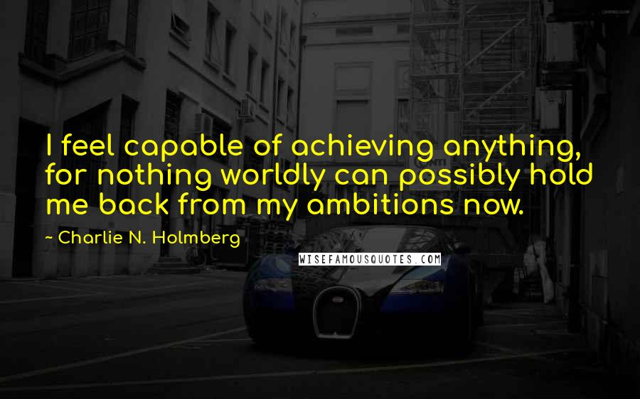 Charlie N. Holmberg Quotes: I feel capable of achieving anything, for nothing worldly can possibly hold me back from my ambitions now.
