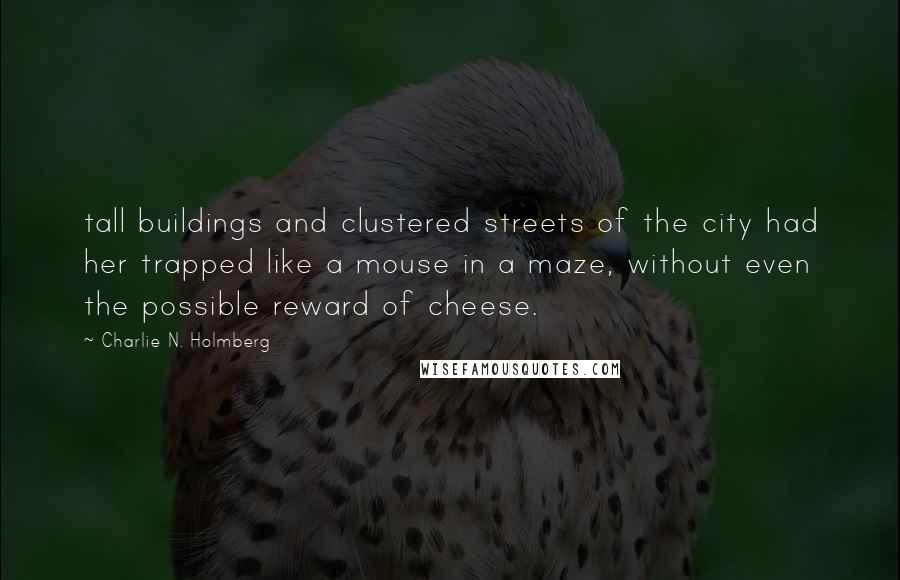 Charlie N. Holmberg Quotes: tall buildings and clustered streets of the city had her trapped like a mouse in a maze, without even the possible reward of cheese.