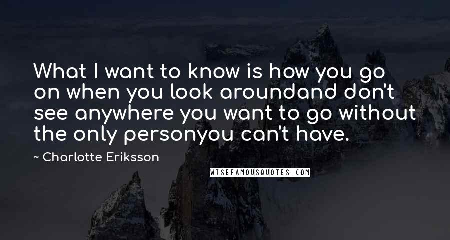 Charlotte Eriksson Quotes: What I want to know is how you go on when you look aroundand don't see anywhere you want to go without the only personyou can't have.