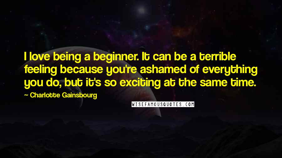 Charlotte Gainsbourg Quotes: I love being a beginner. It can be a terrible feeling because you're ashamed of everything you do, but it's so exciting at the same time.