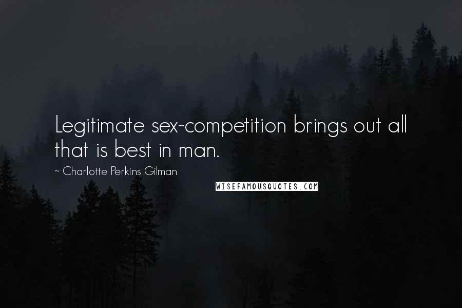 Charlotte Perkins Gilman Quotes: Legitimate sex-competition brings out all that is best in man.