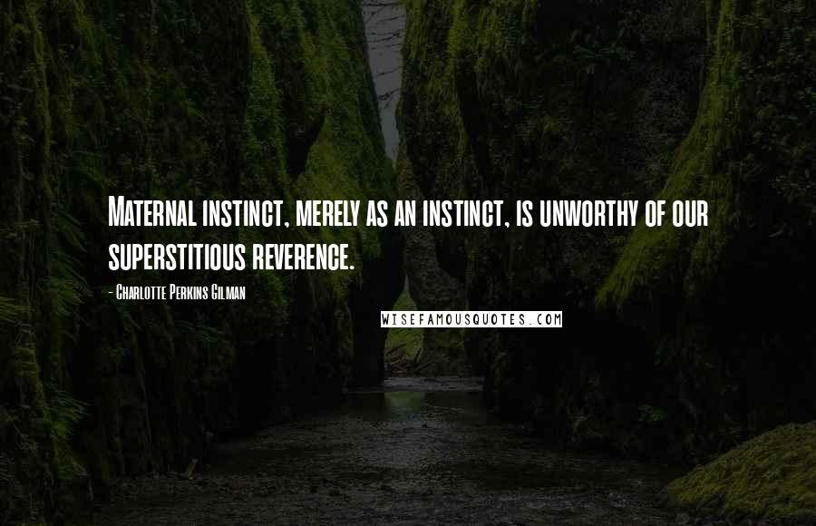 Charlotte Perkins Gilman Quotes: Maternal instinct, merely as an instinct, is unworthy of our superstitious reverence.