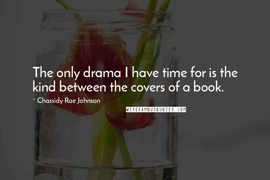 Chassidy Rae Johnson Quotes: The only drama I have time for is the kind between the covers of a book.