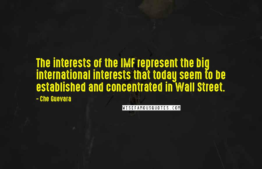 Che Guevara Quotes: The interests of the IMF represent the big international interests that today seem to be established and concentrated in Wall Street.