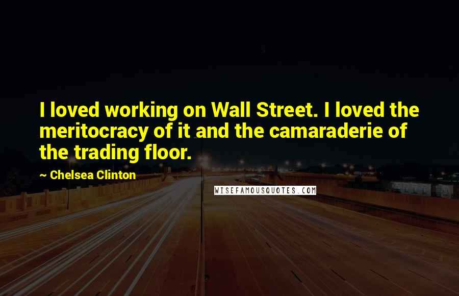 Chelsea Clinton Quotes: I loved working on Wall Street. I loved the meritocracy of it and the camaraderie of the trading floor.