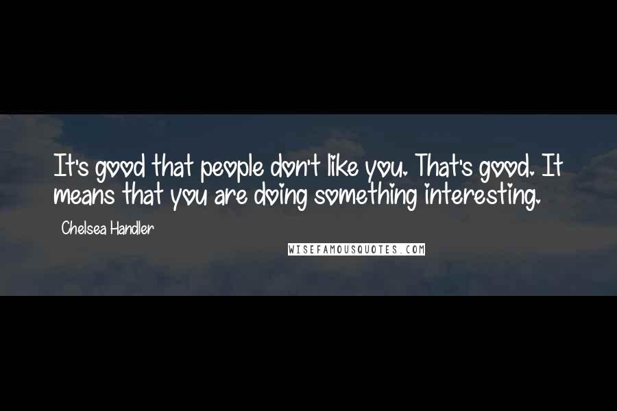 Chelsea Handler Quotes: It's good that people don't like you. That's good. It means that you are doing something interesting.