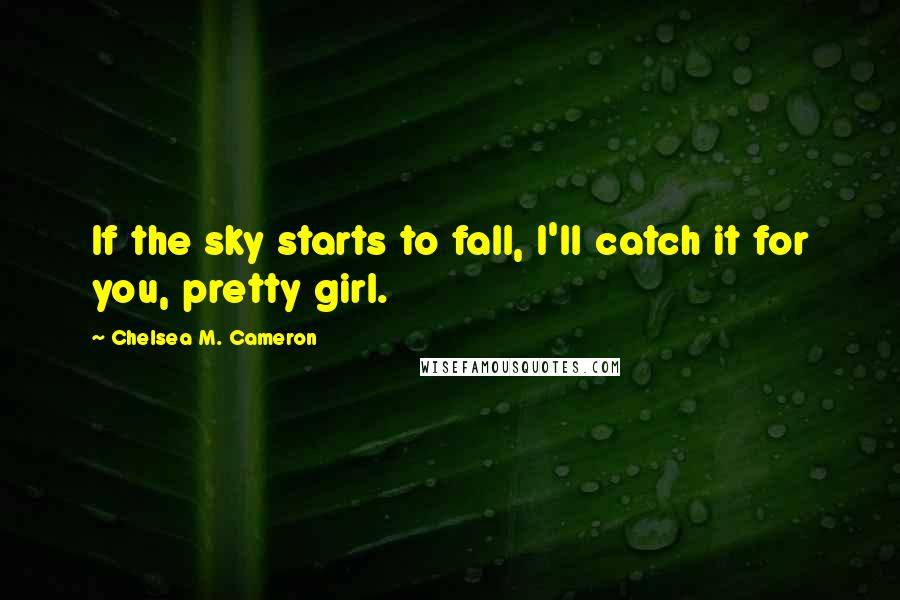 Chelsea M. Cameron Quotes: If the sky starts to fall, I'll catch it for you, pretty girl.