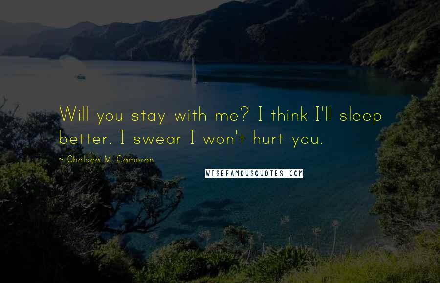 Chelsea M. Cameron Quotes: Will you stay with me? I think I'll sleep better. I swear I won't hurt you.