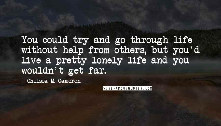 Chelsea M. Cameron Quotes: You could try and go through life without help from others, but you'd live a pretty lonely life and you wouldn't get far.