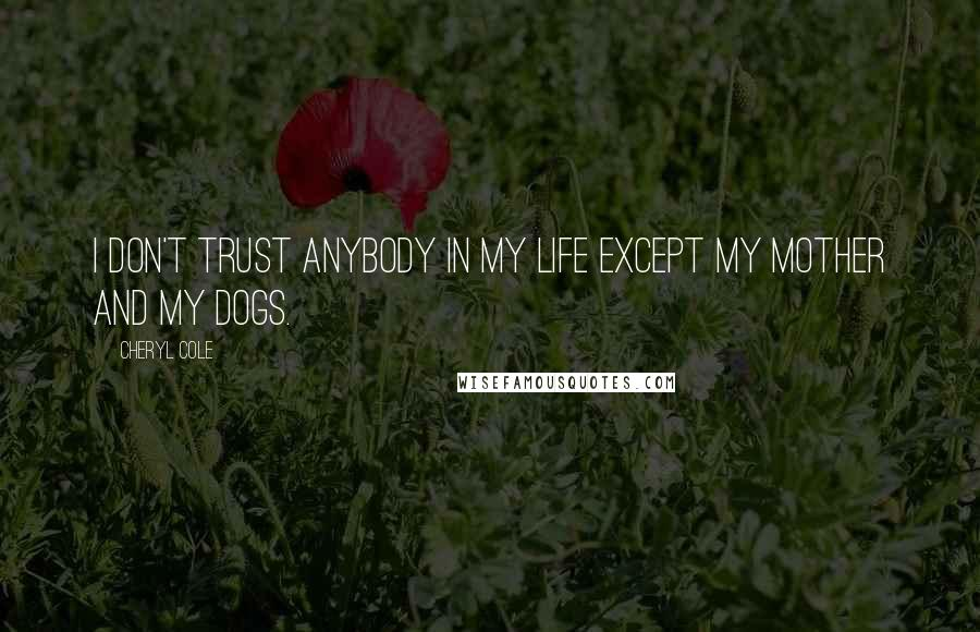 Cheryl Cole Quotes: I don't trust anybody in my life except my mother and my dogs.