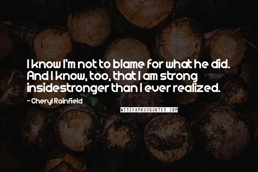 Cheryl Rainfield Quotes: I know I'm not to blame for what he did. And I know, too, that I am strong insidestronger than I ever realized.