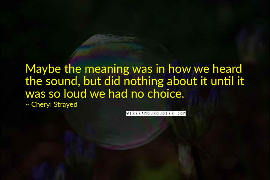 Cheryl Strayed Quotes: Maybe the meaning was in how we heard the sound, but did nothing about it until it was so loud we had no choice.