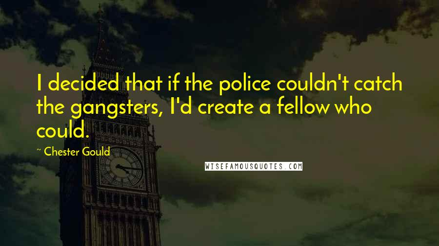 Chester Gould Quotes: I decided that if the police couldn't catch the gangsters, I'd create a fellow who could.