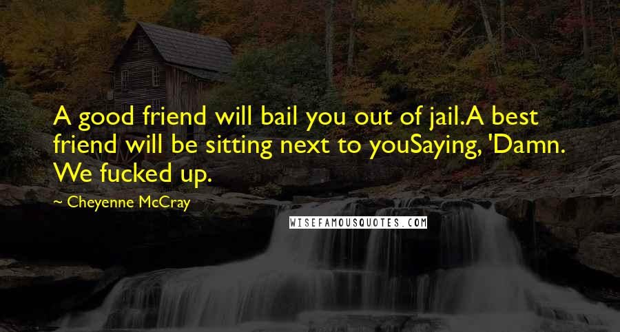 Cheyenne Mccray Quotes A Good Friend Will Bail You Out Of Jaila