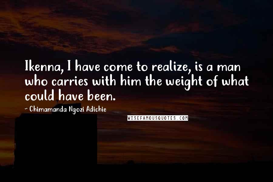 Chimamanda Ngozi Adichie Quotes: Ikenna, I have come to realize, is a man who carries with him the weight of what could have been.