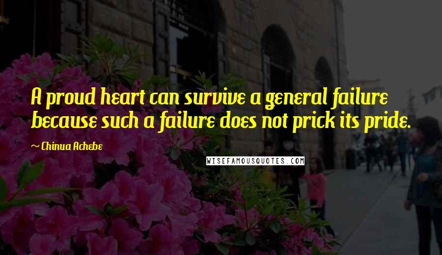 Chinua Achebe Quotes: A proud heart can survive a general failure because such a failure does not prick its pride.