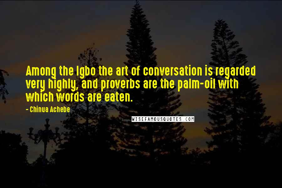 Chinua Achebe Quotes: Among the Igbo the art of conversation is regarded very highly, and proverbs are the palm-oil with which words are eaten.
