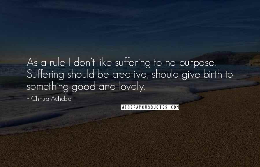 Chinua Achebe Quotes: As a rule I don't like suffering to no purpose. Suffering should be creative, should give birth to something good and lovely.