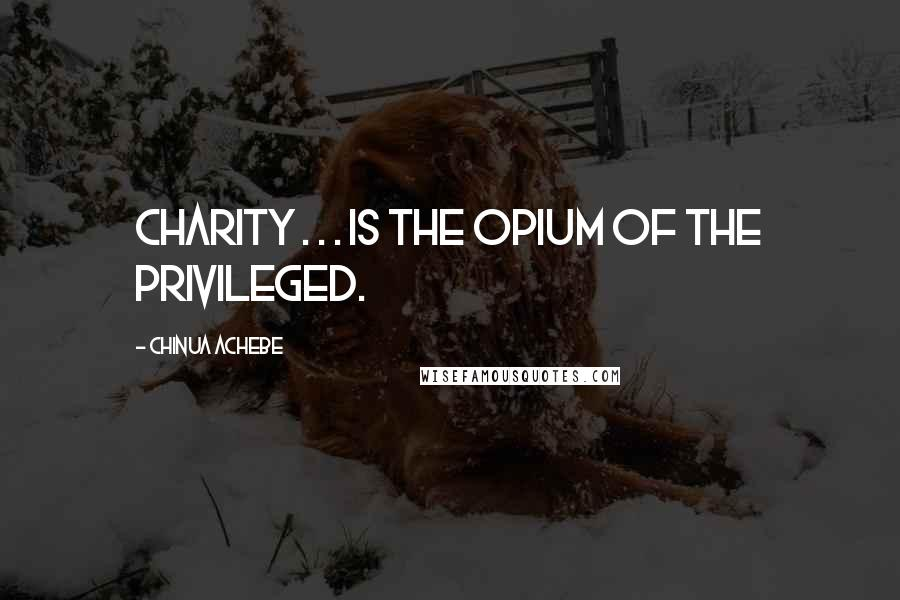 Chinua Achebe Quotes: Charity . . . is the opium of the privileged.