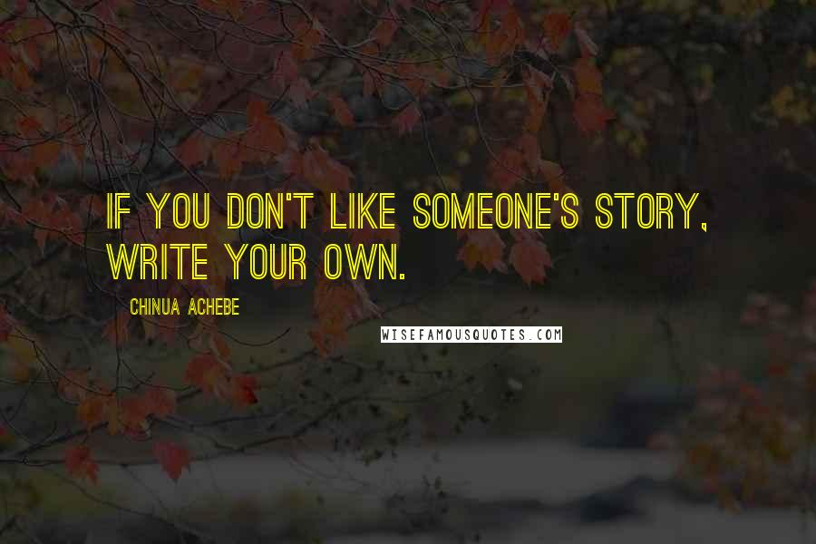 Chinua Achebe Quotes: If you don't like someone's story, write your own.