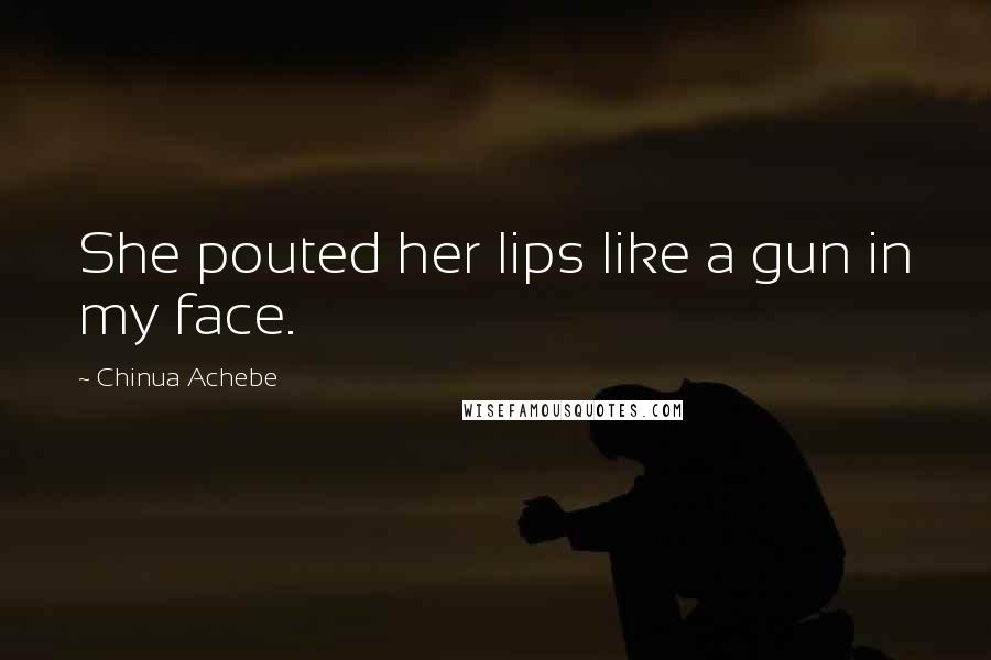 Chinua Achebe Quotes: She pouted her lips like a gun in my face.