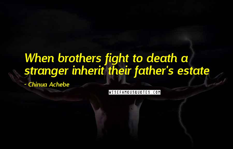Chinua Achebe Quotes: When brothers fight to death a stranger inherit their father's estate